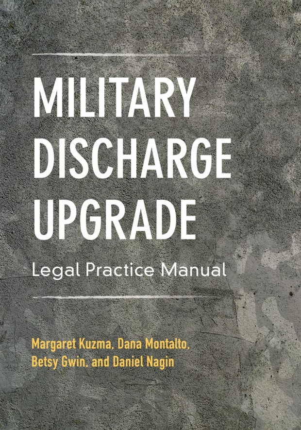 Military Discharge Upgrade Legal Practice Manual - By Margaret Kuzma, Dana Montalto, Elizabeth R Gwin, and Daniel L Nagin